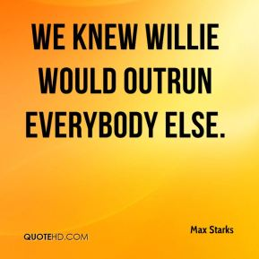 Max Starks  - We knew Willie would outrun everybody else.