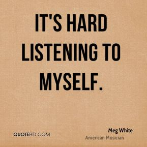 It's hard listening to myself.