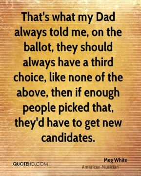 That's what my Dad always told me, on the ballot, they should always have a third choice, like none of the above, then if enough people picked that, they'd have to get new candidates.