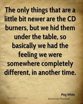 Meg White - The only things that are a little bit newer are the CD burners, but we hid them under the table, so basically we had the feeling we were somewhere completely different, in another time.