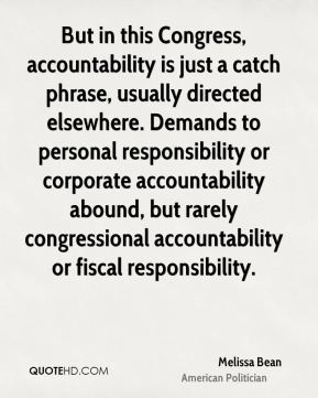 But in this Congress, accountability is just a catch phrase, usually directed elsewhere. Demands to personal responsibility or corporate accountability abound, but rarely congressional accountability or fiscal responsibility.