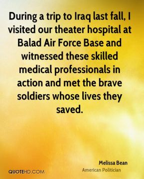 Melissa Bean - During a trip to Iraq last fall, I visited our theater hospital at Balad Air Force Base and witnessed these skilled medical professionals in action and met the brave soldiers whose lives they saved.