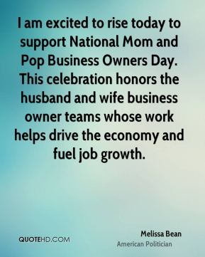 I am excited to rise today to support National Mom and Pop Business Owners Day. This celebration honors the husband and wife business owner teams whose work helps drive the economy and fuel job growth.