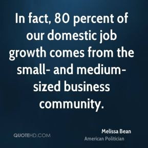 In fact, 80 percent of our domestic job growth comes from the small- and medium-sized business community.