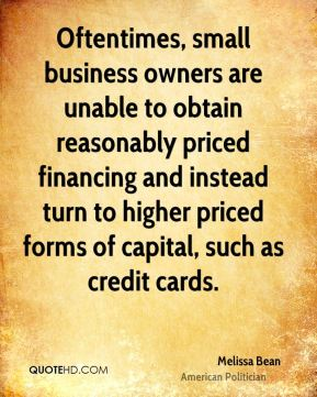 Melissa Bean - Oftentimes, small business owners are unable to obtain reasonably priced financing and instead turn to higher priced forms of capital, such as credit cards.