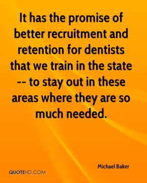 It has the promise of better recruitment and retention for dentists that we train in the state -- to stay out in these areas where they are so much needed.