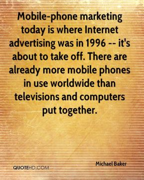 Michael Baker  - Mobile-phone marketing today is where Internet advertising was in 1996 -- it's about to take off. There are already more mobile phones in use worldwide than televisions and computers put together.