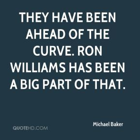 Michael Baker  - They have been ahead of the curve. Ron Williams has been a big part of that.