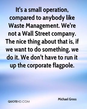 It's a small operation, compared to anybody like Waste Management. We're not a Wall Street company. The nice thing about that is, if we want to do something, we do it. We don't have to run it up the corporate flagpole.