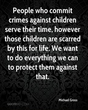 Michael Gross  - People who commit crimes against children serve their time, however those children are scarred by this for life. We want to do everything we can to protect them against that.