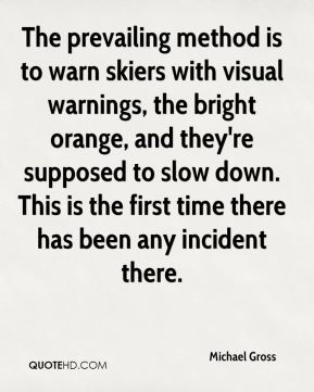 Michael Gross  - The prevailing method is to warn skiers with visual warnings, the bright orange, and they're supposed to slow down. This is the first time there has been any incident there.