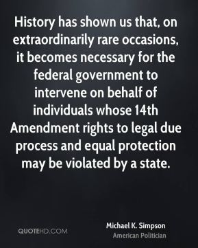 Michael K. Simpson - History has shown us that, on extraordinarily rare occasions, it becomes necessary for the federal government to intervene on behalf of individuals whose 14th Amendment rights to legal due process and equal protection may be violated by a state.