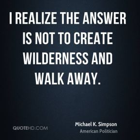 Michael K. Simpson - I realize the answer is not to create wilderness and walk away.