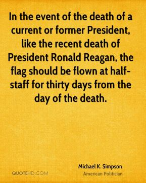 Michael K. Simpson - In the event of the death of a current or former President, like the recent death of President Ronald Reagan, the flag should be flown at half-staff for thirty days from the day of the death.