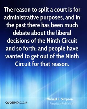 Michael K. Simpson - The reason to split a court is for administrative purposes, and in the past there has been much debate about the liberal decisions of the Ninth Circuit and so forth; and people have wanted to get out of the Ninth Circuit for that reason.