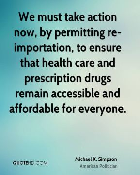 Michael K. Simpson - We must take action now, by permitting re-importation, to ensure that health care and prescription drugs remain accessible and affordable for everyone.