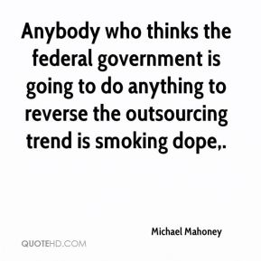 Michael Mahoney  - Anybody who thinks the federal government is going to do anything to reverse the outsourcing trend is smoking dope.