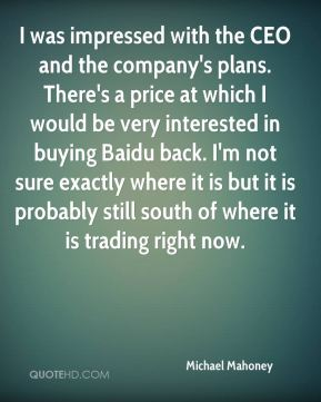 Michael Mahoney  - I was impressed with the CEO and the company's plans. There's a price at which I would be very interested in buying Baidu back. I'm not sure exactly where it is but it is probably still south of where it is trading right now.