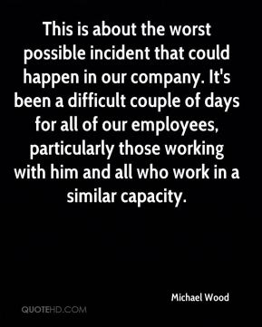 This is about the worst possible incident that could happen in our company. It's been a difficult couple of days for all of our employees, particularly those working with him and all who work in a similar capacity.