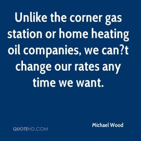 Michael Wood  - Unlike the corner gas station or home heating oil companies, we can?t change our rates any time we want.