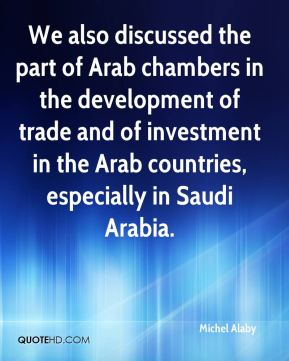 We also discussed the part of Arab chambers in the development of trade and of investment in the Arab countries, especially in Saudi Arabia.