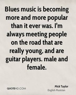 Mick Taylor - Blues music is becoming more and more popular than it ever was. I'm always meeting people on the road that are really young, and are guitar players. male and female.