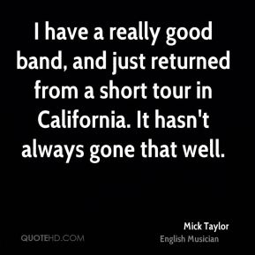 Mick Taylor - I have a really good band, and just returned from a short tour in California. It hasn't always gone that well.