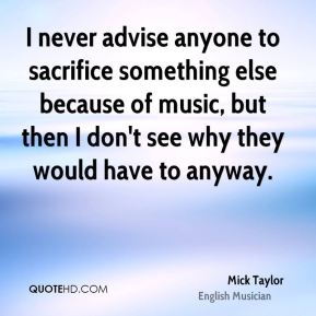 Mick Taylor - I never advise anyone to sacrifice something else because of music, but then I don't see why they would have to anyway.
