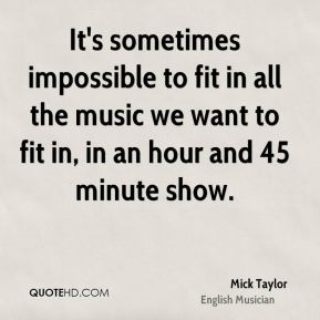 Mick Taylor - It's sometimes impossible to fit in all the music we want to fit in, in an hour and 45 minute show.