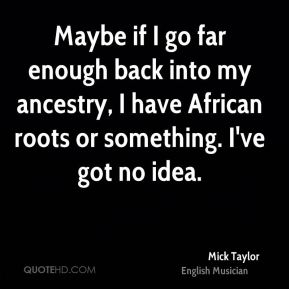 Mick Taylor - Maybe if I go far enough back into my ancestry, I have African roots or something. I've got no idea.