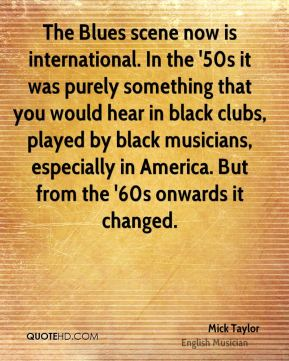 Mick Taylor - The Blues scene now is international. In the '50s it was purely something that you would hear in black clubs, played by black musicians, especially in America. But from the '60s onwards it changed.