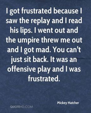 I got frustrated because I saw the replay and I read his lips. I went out and the umpire threw me out and I got mad. You can't just sit back. It was an offensive play and I was frustrated.