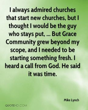 I always admired churches that start new churches, but I thought I would be the guy who stays put, ... But Grace Community grew beyond my scope, and I needed to be starting something fresh. I heard a call from God. He said it was time.