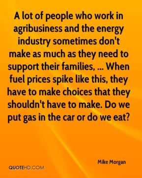 A lot of people who work in agribusiness and the energy industry sometimes don't make as much as they need to support their families, ... When fuel prices spike like this, they have to make choices that they shouldn't have to make. Do we put gas in the car or do we eat?
