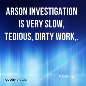 Arson investigation is very slow, tedious, dirty work.