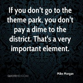 If you don't go to the theme park, you don't pay a dime to the district. That's a very important element.
