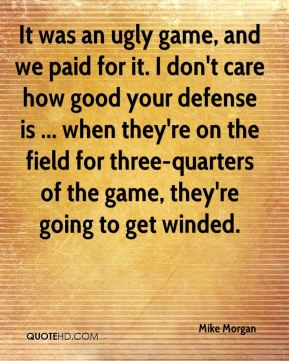 It was an ugly game, and we paid for it. I don't care how good your defense is ... when they're on the field for three-quarters of the game, they're going to get winded.