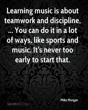 Learning music is about teamwork and discipline, ... You can do it in a lot of ways, like sports and music. It's never too early to start that.