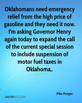 Oklahomans need emergency relief from the high price of gasoline and they need it now. I'm asking Governor Henry again today to expand the call of the current special session to include suspension of motor fuel taxes in Oklahoma.
