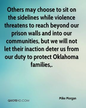 Others may choose to sit on the sidelines while violence threatens to reach beyond our prison walls and into our communities, but we will not let their inaction deter us from our duty to protect Oklahoma families.