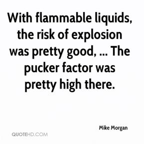 With flammable liquids, the risk of explosion was pretty good, ... The pucker factor was pretty high there.