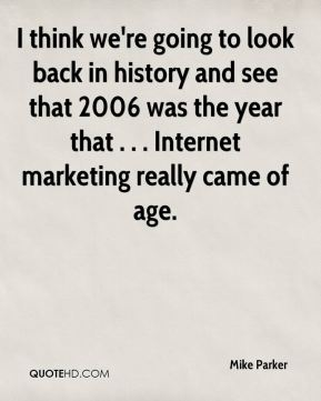 Mike Parker  - I think we're going to look back in history and see that 2006 was the year that . . . Internet marketing really came of age.