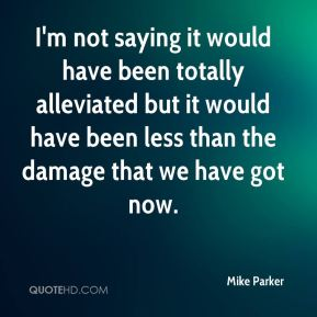 Mike Parker  - I'm not saying it would have been totally alleviated but it would have been less than the damage that we have got now.