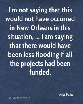 Mike Parker  - I'm not saying that this would not have occurred in New Orleans in this situation, ... I am saying that there would have been less flooding if all the projects had been funded.