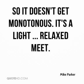 Mike Parker  - So it doesn't get monotonous. It's a light ... relaxed meet.