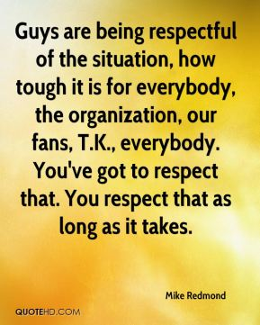 Guys are being respectful of the situation, how tough it is for everybody, the organization, our fans, T.K., everybody. You've got to respect that. You respect that as long as it takes.
