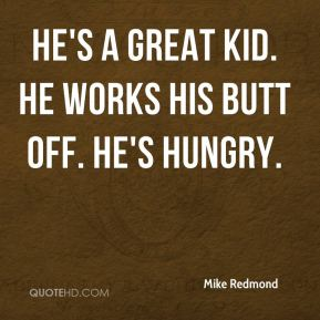 Mike Redmond  - He's a great kid. He works his butt off. He's hungry.