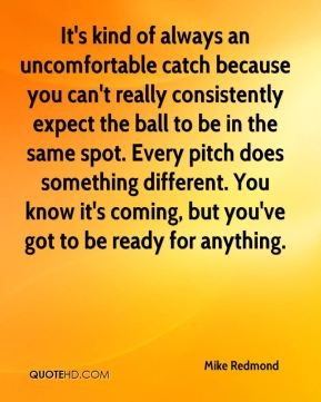 It's kind of always an uncomfortable catch because you can't really consistently expect the ball to be in the same spot. Every pitch does something different. You know it's coming, but you've got to be ready for anything.