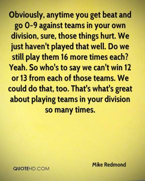 Obviously, anytime you get beat and go 0-9 against teams in your own division, sure, those things hurt. We just haven't played that well. Do we still play them 16 more times each? Yeah. So who's to say we can't win 12 or 13 from each of those teams. We could do that, too. That's what's great about playing teams in your division so many times.