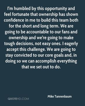 Mike Tannenbaum  - I'm humbled by this opportunity and feel fortunate that ownership has shown confidence in me to build this team both for the short and long term. We are going to be accountable to our fans and ownership and we're going to make tough decisions, not easy ones. I eagerly accept this challenge. We are going to stay convicted to our core goals and, in doing so we can accomplish everything that we set out to do.